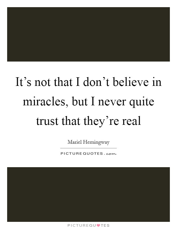 It's not that I don't believe in miracles, but I never quite trust that they're real Picture Quote #1