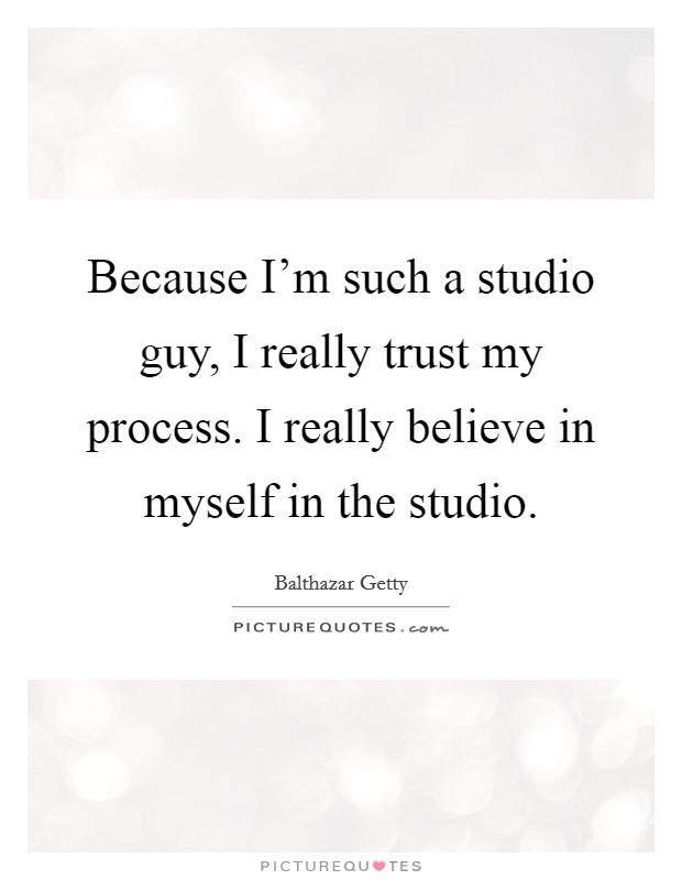 Because I'm such a studio guy, I really trust my process. I really believe in myself in the studio Picture Quote #1