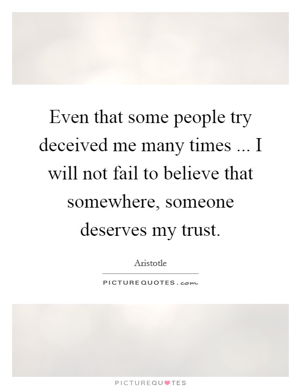 Even that some people try deceived me many times ... I will not fail to believe that somewhere, someone deserves my trust Picture Quote #1