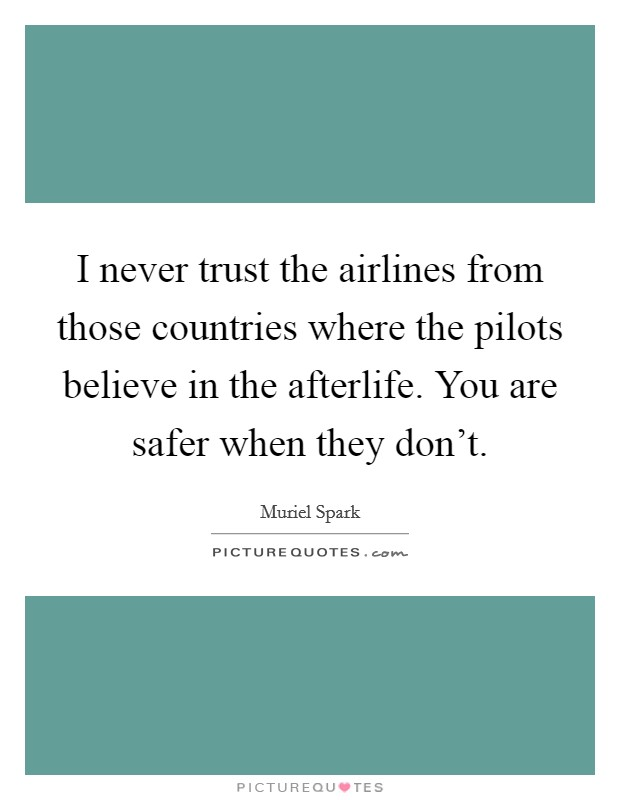 I never trust the airlines from those countries where the pilots believe in the afterlife. You are safer when they don't Picture Quote #1
