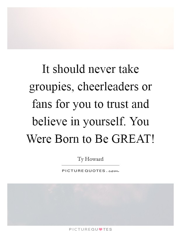 It should never take groupies, cheerleaders or fans for you to trust and believe in yourself. You Were Born to Be GREAT! Picture Quote #1