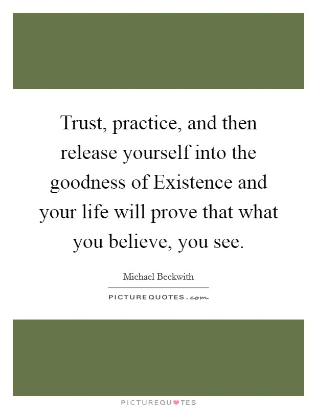Trust, practice, and then release yourself into the goodness of Existence and your life will prove that what you believe, you see Picture Quote #1