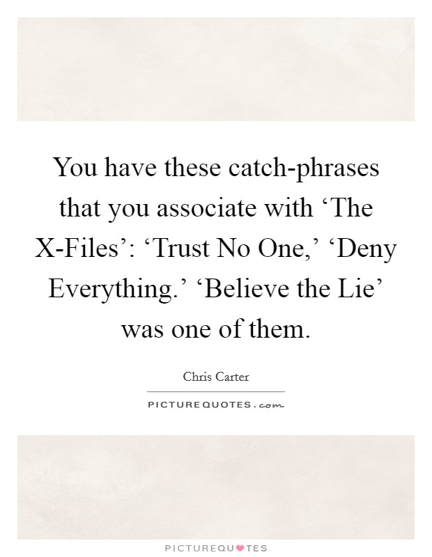 You have these catch-phrases that you associate with 'The X-Files': 'Trust No One,' 'Deny Everything.' 'Believe the Lie' was one of them Picture Quote #1