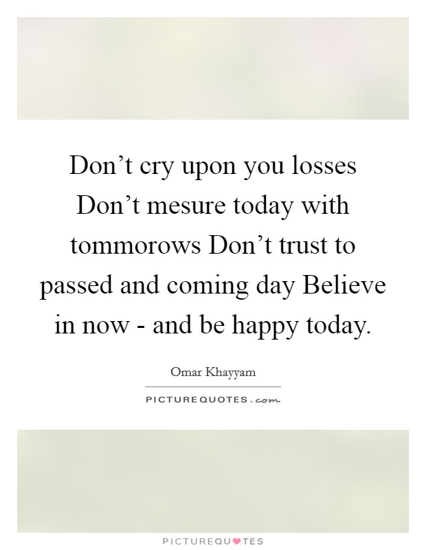 Don't cry upon you losses Don't mesure today with tommorows Don't trust to passed and coming day Believe in now - and be happy today Picture Quote #1