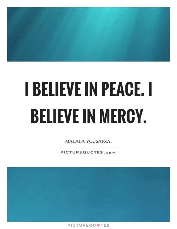 I believe in peace. I believe in mercy. Picture Quote #1