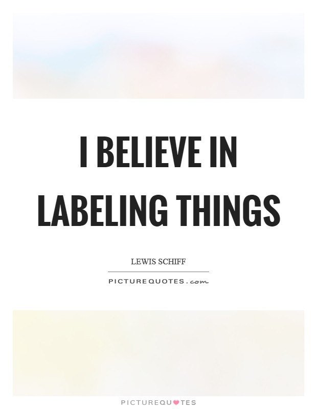I believe in labeling things Picture Quote #1
