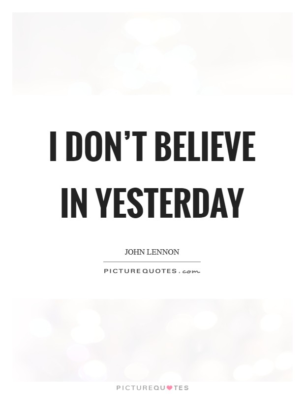 I don't believe in yesterday Picture Quote #1