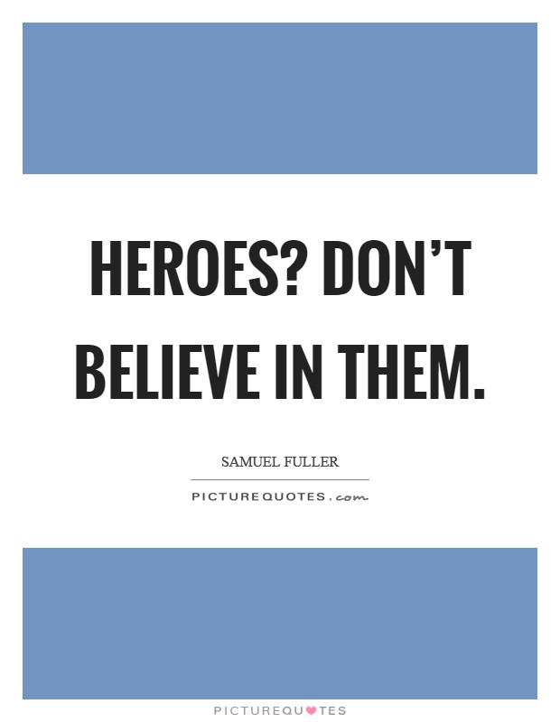 Heroes? Don't believe in them Picture Quote #1