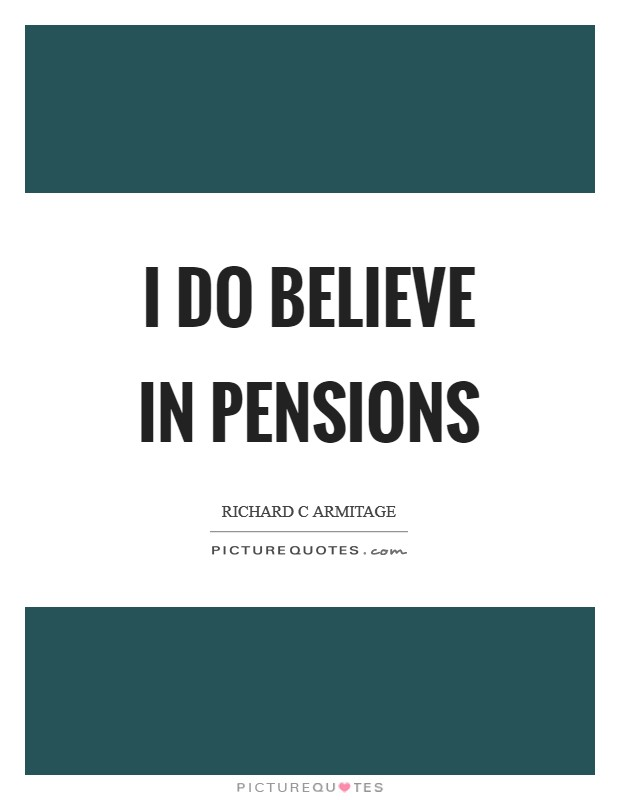 I do believe in pensions Picture Quote #1