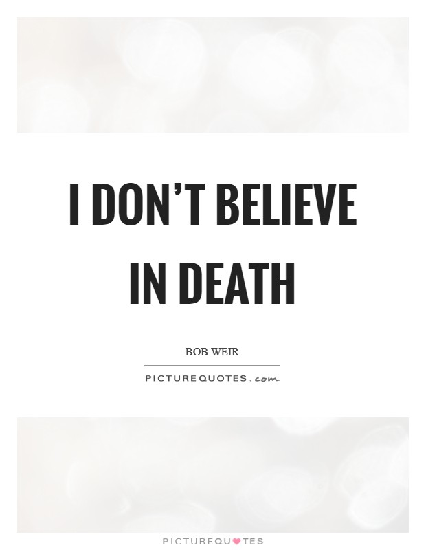 I don't believe in death Picture Quote #1