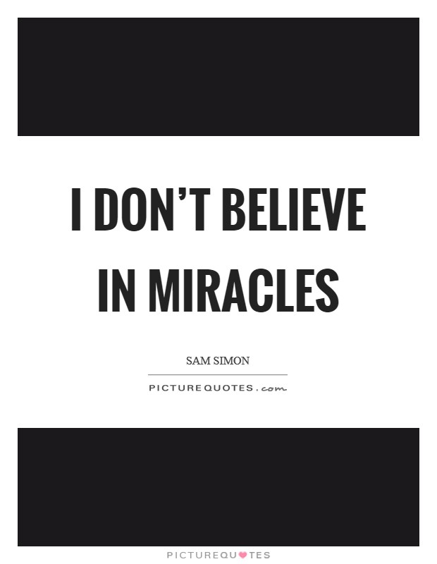 I don't believe in miracles Picture Quote #1
