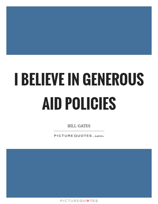 I believe in generous aid policies Picture Quote #1