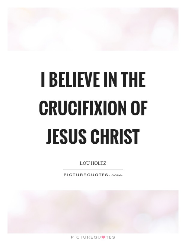 I believe in the crucifixion of Jesus Christ Picture Quote #1