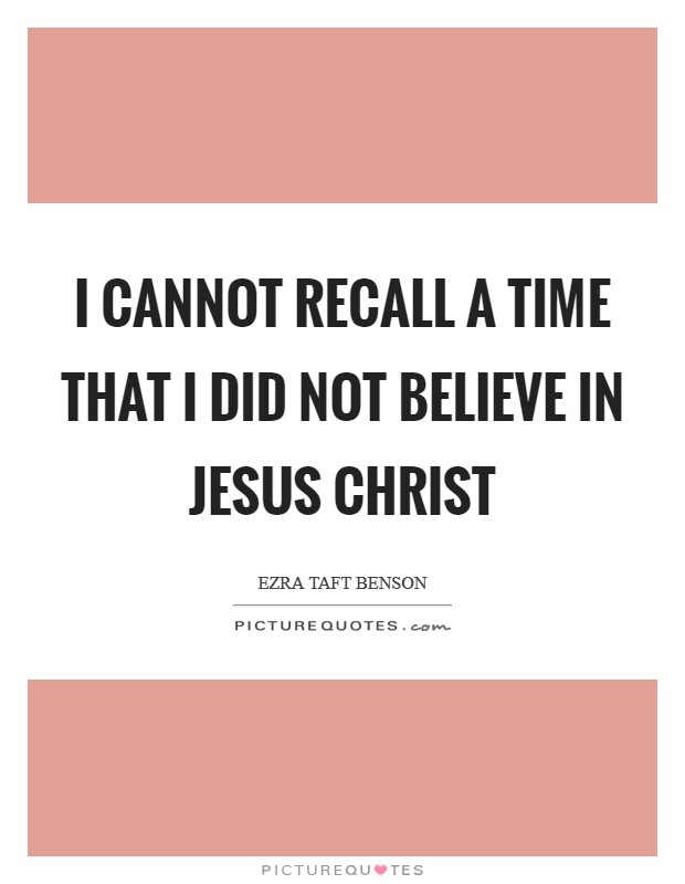I cannot recall a time that I did not believe in Jesus Christ Picture Quote #1