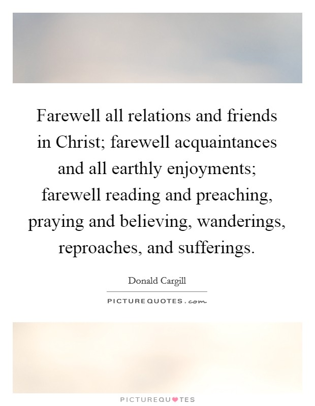 Farewell all relations and friends in Christ; farewell acquaintances and all earthly enjoyments; farewell reading and preaching, praying and believing, wanderings, reproaches, and sufferings Picture Quote #1