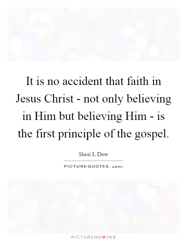 It is no accident that faith in Jesus Christ - not only believing in Him but believing Him - is the first principle of the gospel Picture Quote #1