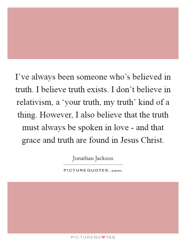 I've always been someone who's believed in truth. I believe truth exists. I don't believe in relativism, a 'your truth, my truth' kind of a thing. However, I also believe that the truth must always be spoken in love - and that grace and truth are found in Jesus Christ Picture Quote #1