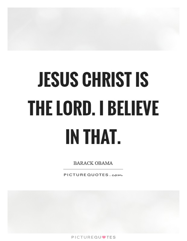 Jesus Christ is the LORD. I believe in that Picture Quote #1
