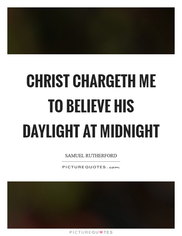 Christ chargeth me to believe His daylight at midnight Picture Quote #1