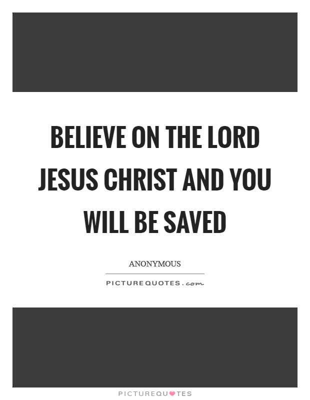 Believe on the Lord Jesus Christ and you will be saved Picture Quote #1