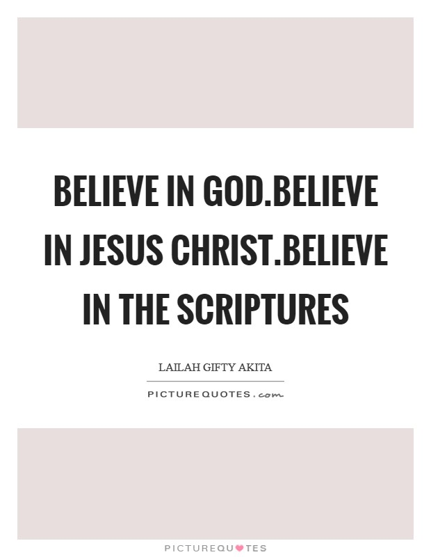 Believe in God.Believe in Jesus Christ.Believe in the Scriptures Picture Quote #1