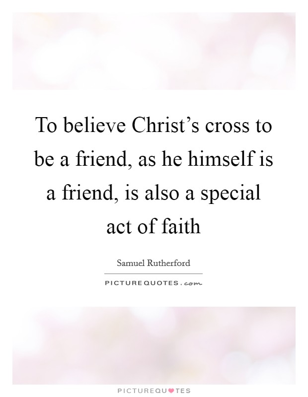 To believe Christ's cross to be a friend, as he himself is a friend, is also a special act of faith Picture Quote #1