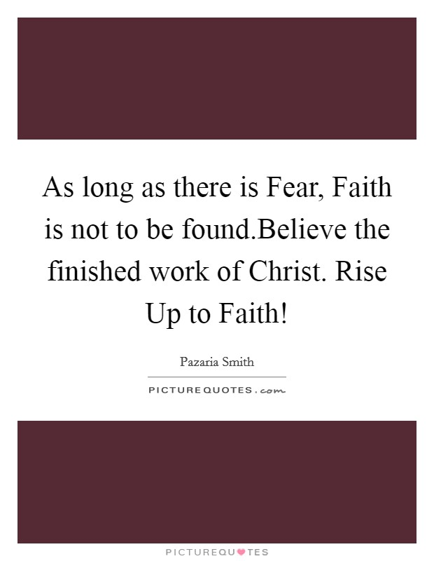 As long as there is Fear, Faith is not to be found.Believe the finished work of Christ. Rise Up to Faith! Picture Quote #1