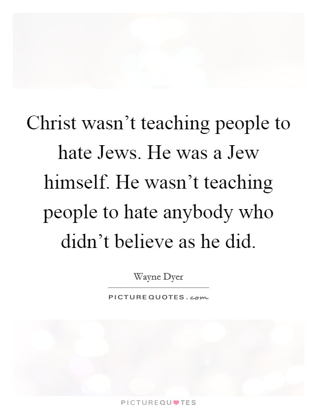 Christ wasn't teaching people to hate Jews. He was a Jew himself. He wasn't teaching people to hate anybody who didn't believe as he did Picture Quote #1