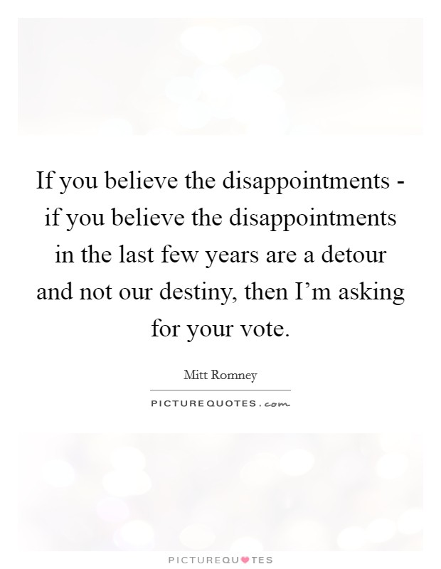 If you believe the disappointments - if you believe the disappointments in the last few years are a detour and not our destiny, then I'm asking for your vote Picture Quote #1