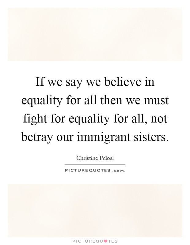 If we say we believe in equality for all then we must fight for equality for all, not betray our immigrant sisters. Picture Quote #1