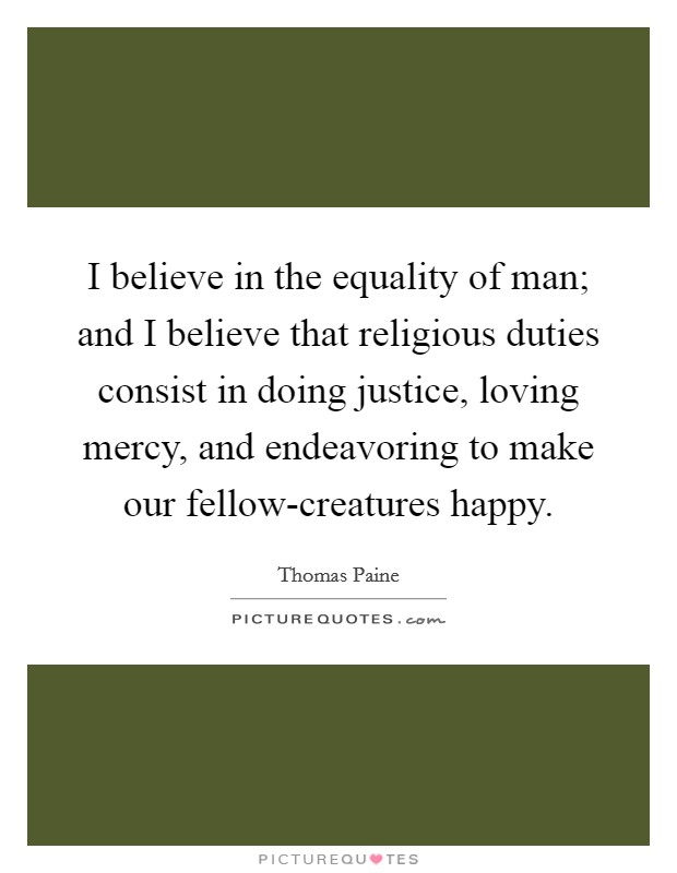 I believe in the equality of man; and I believe that religious duties consist in doing justice, loving mercy, and endeavoring to make our fellow-creatures happy Picture Quote #1