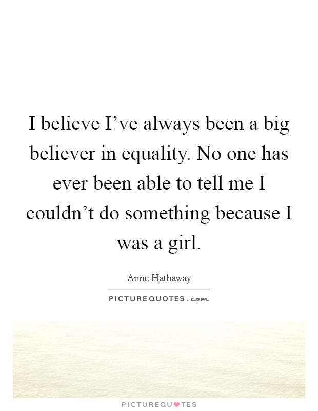 I believe I've always been a big believer in equality. No one has ever been able to tell me I couldn't do something because I was a girl Picture Quote #1