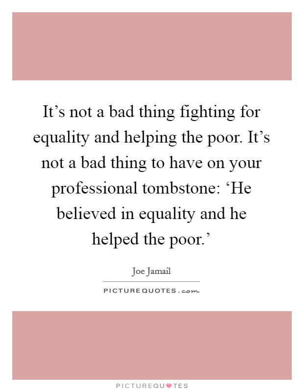 It's not a bad thing fighting for equality and helping the poor. It's not a bad thing to have on your professional tombstone: 'He believed in equality and he helped the poor.' Picture Quote #1