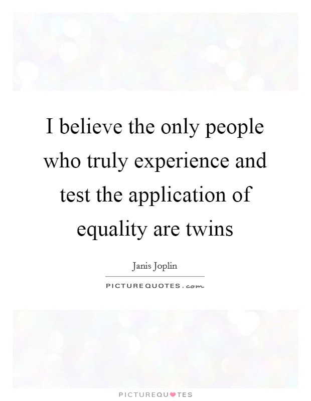 I believe the only people who truly experience and test the application of equality are twins Picture Quote #1