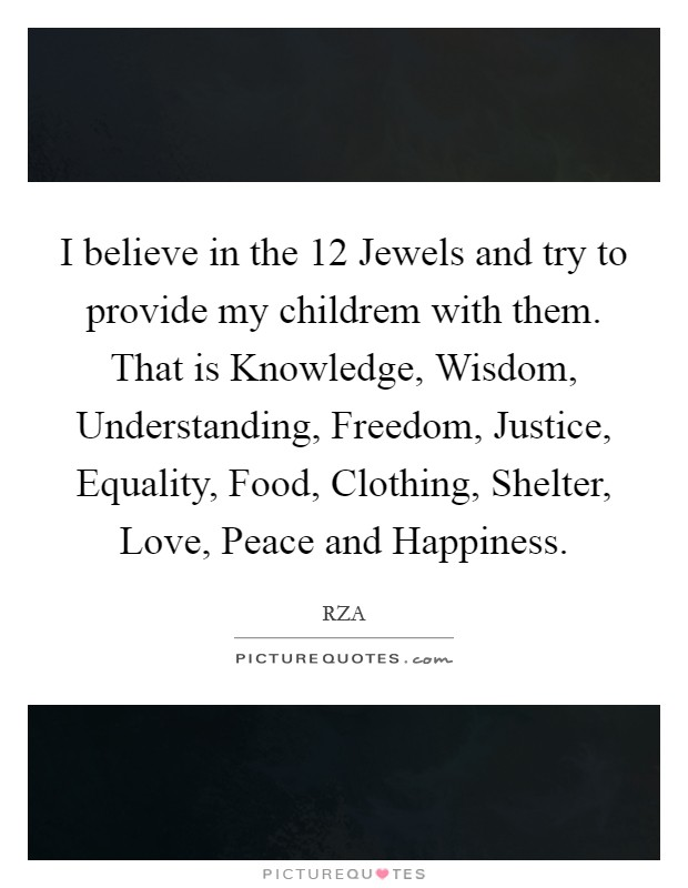 I believe in the 12 Jewels and try to provide my childrem with them. That is Knowledge, Wisdom, Understanding, Freedom, Justice, Equality, Food, Clothing, Shelter, Love, Peace and Happiness Picture Quote #1