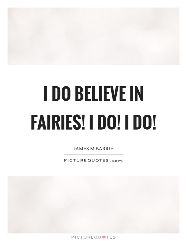 I do believe in fairies! I do! I do! Picture Quote #1