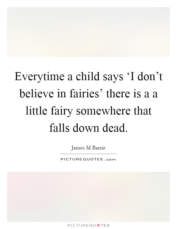 Everytime a child says 'I don't believe in fairies' there is a a little fairy somewhere that falls down dead. Picture Quote #1