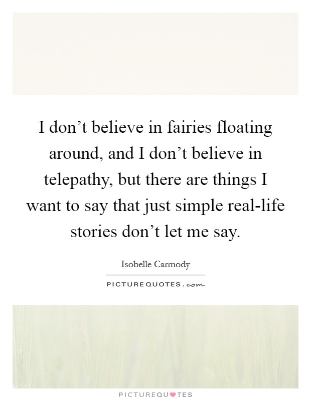 I don't believe in fairies floating around, and I don't believe in telepathy, but there are things I want to say that just simple real-life stories don't let me say. Picture Quote #1