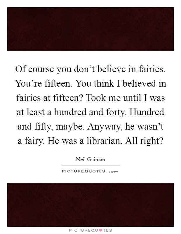 Of course you don't believe in fairies. You're fifteen. You think I believed in fairies at fifteen? Took me until I was at least a hundred and forty. Hundred and fifty, maybe. Anyway, he wasn't a fairy. He was a librarian. All right? Picture Quote #1