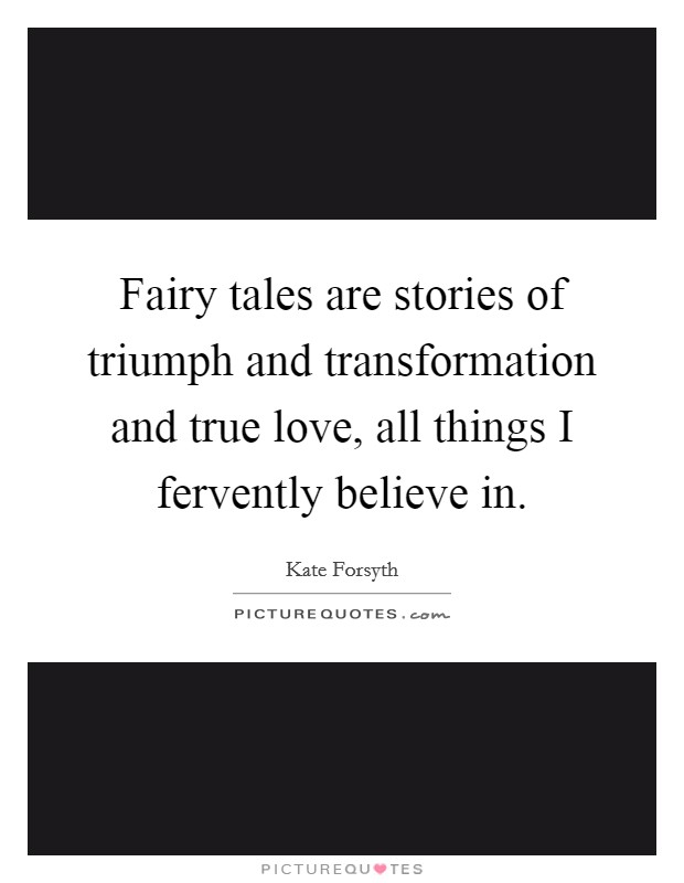 Fairy tales are stories of triumph and transformation and true love, all things I fervently believe in Picture Quote #1