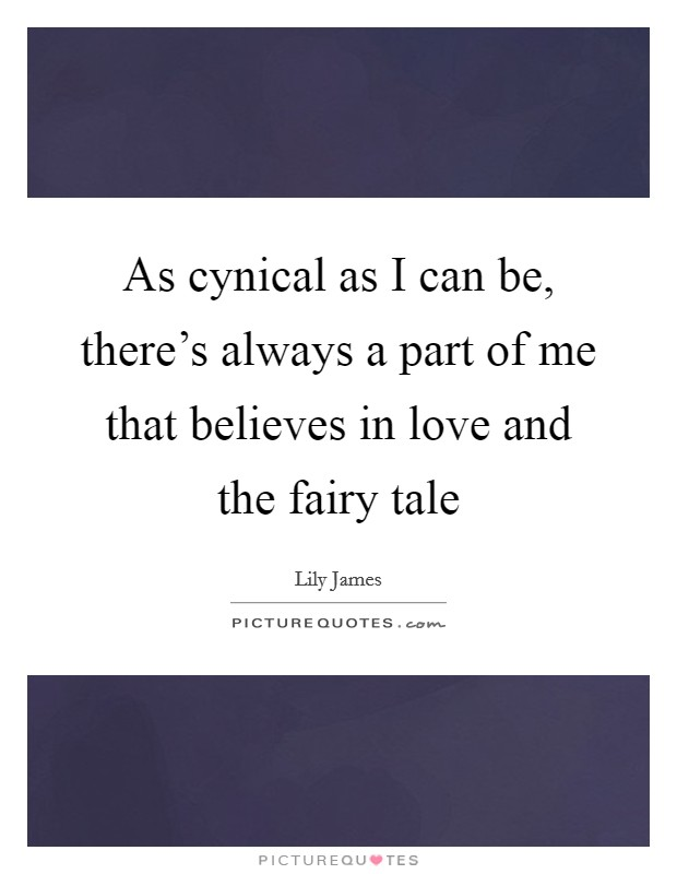 As cynical as I can be, there's always a part of me that believes in love and the fairy tale Picture Quote #1