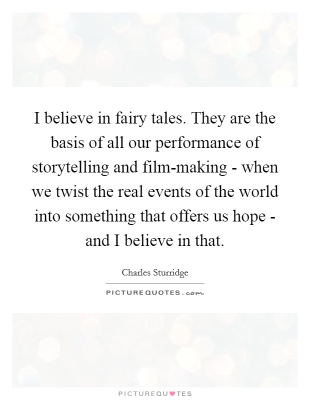 I believe in fairy tales. They are the basis of all our performance of storytelling and film-making - when we twist the real events of the world into something that offers us hope - and I believe in that Picture Quote #1