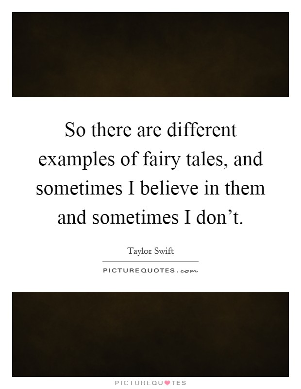 So there are different examples of fairy tales, and sometimes I believe in them and sometimes I don't Picture Quote #1