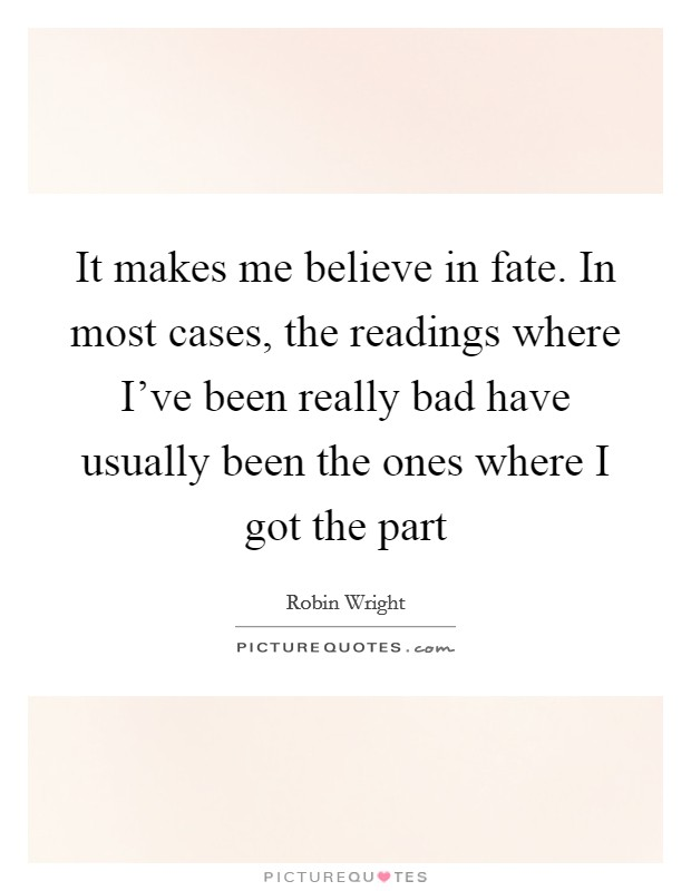 It makes me believe in fate. In most cases, the readings where I've been really bad have usually been the ones where I got the part Picture Quote #1