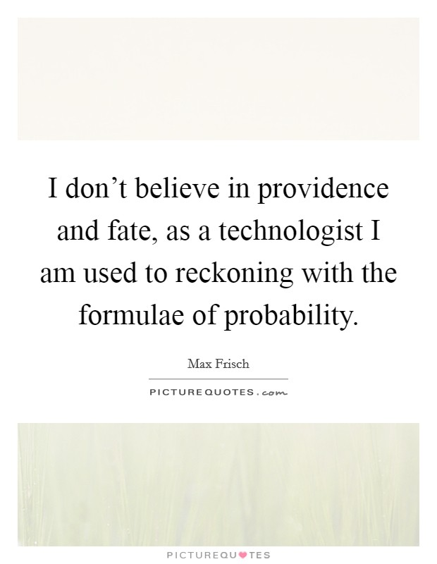 I don't believe in providence and fate, as a technologist I am used to reckoning with the formulae of probability Picture Quote #1