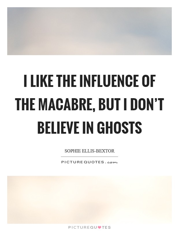 I like the influence of the macabre, but I don't believe in ghosts Picture Quote #1
