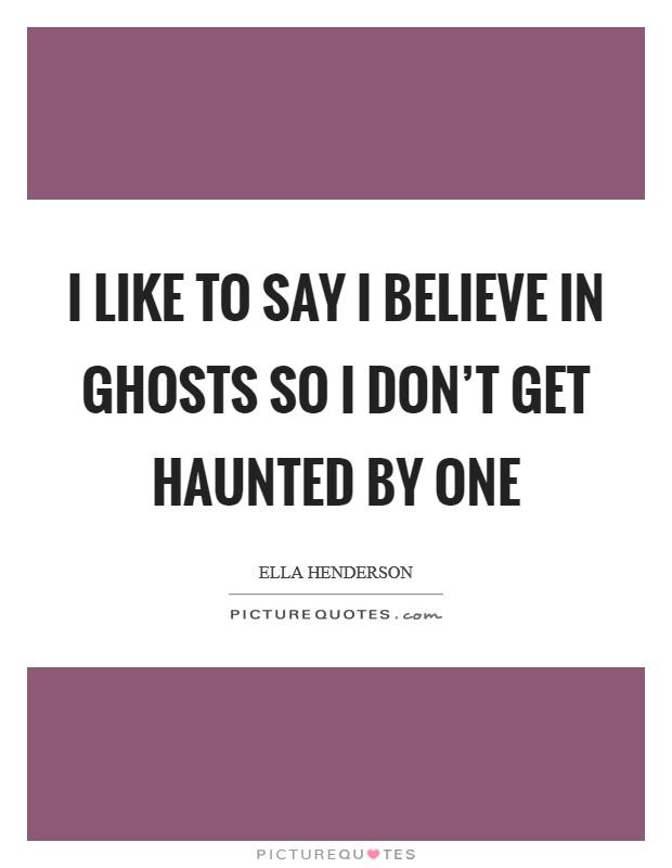 I like to say I believe in ghosts so I don't get haunted by one Picture Quote #1