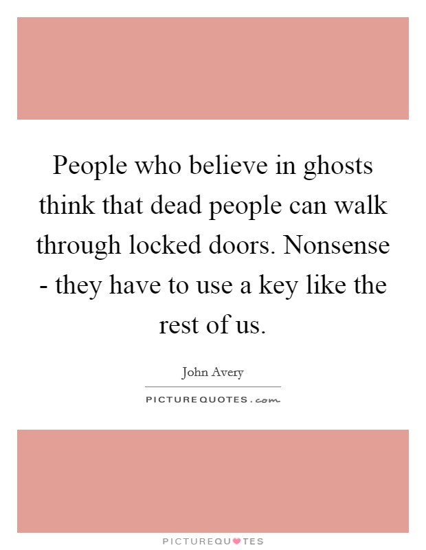People who believe in ghosts think that dead people can walk through locked doors. Nonsense - they have to use a key like the rest of us Picture Quote #1