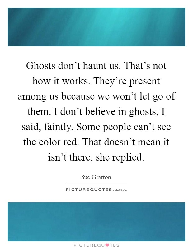 Ghosts don't haunt us. That's not how it works. They're present among us because we won't let go of them. I don't believe in ghosts, I said, faintly. Some people can't see the color red. That doesn't mean it isn't there, she replied Picture Quote #1