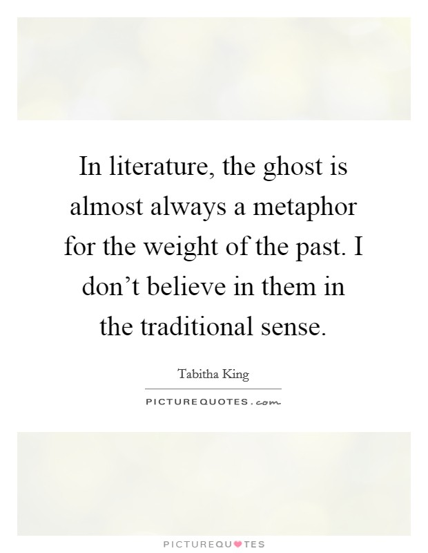 In literature, the ghost is almost always a metaphor for the weight of the past. I don't believe in them in the traditional sense Picture Quote #1